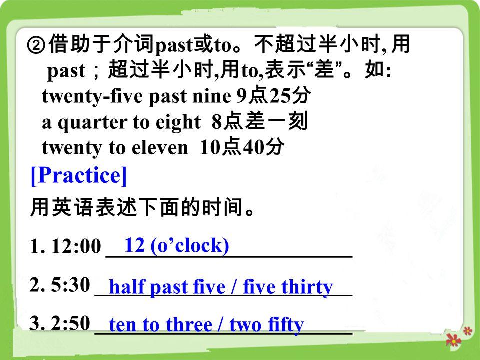 [Practice] ②借助于介词past或to。不超过半小时, 用 past;超过半小时,用to,表示 差 。如: